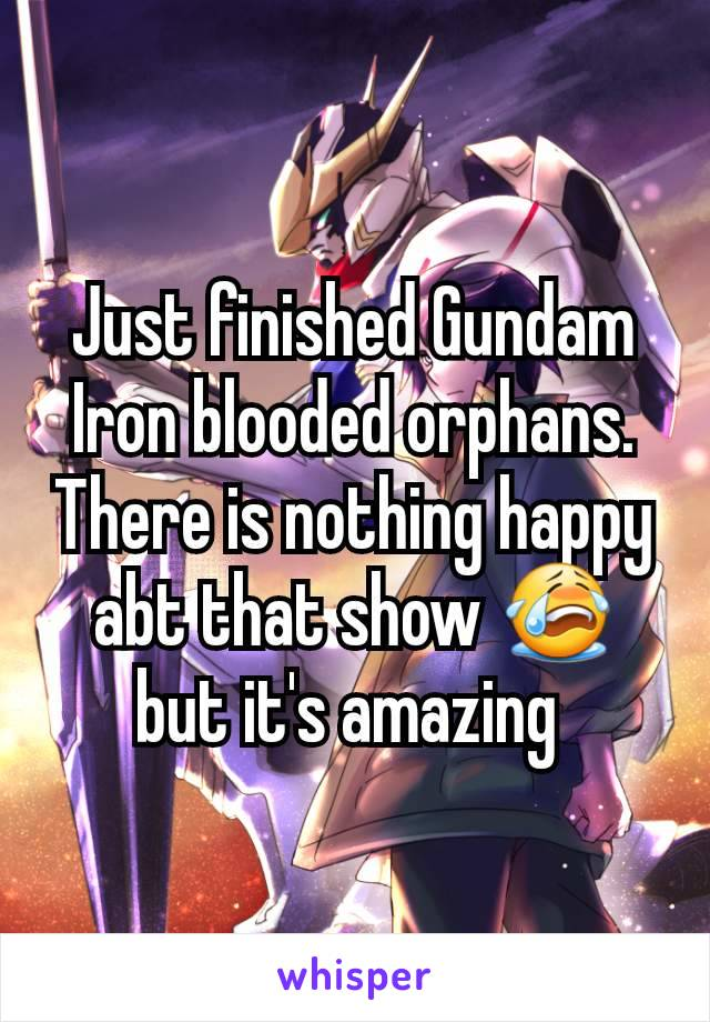 Just finished Gundam Iron blooded orphans.  There is nothing happy abt that show 😭 but it's amazing