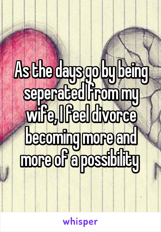 As the days go by being seperated from my wife, I feel divorce becoming more and more of a possibility