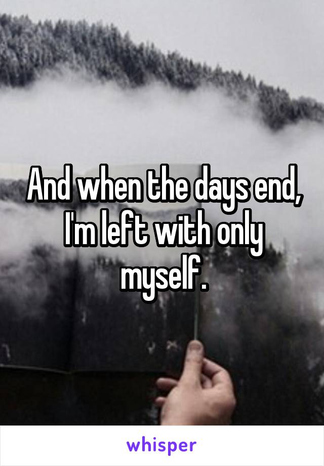 And when the days end, I'm left with only myself.