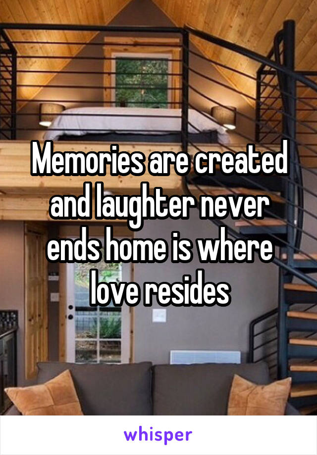 Memories are created and laughter never ends home is where love resides
