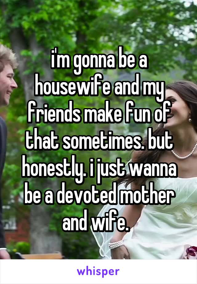i'm gonna be a housewife and my friends make fun of that sometimes. but honestly. i just wanna be a devoted mother and wife.