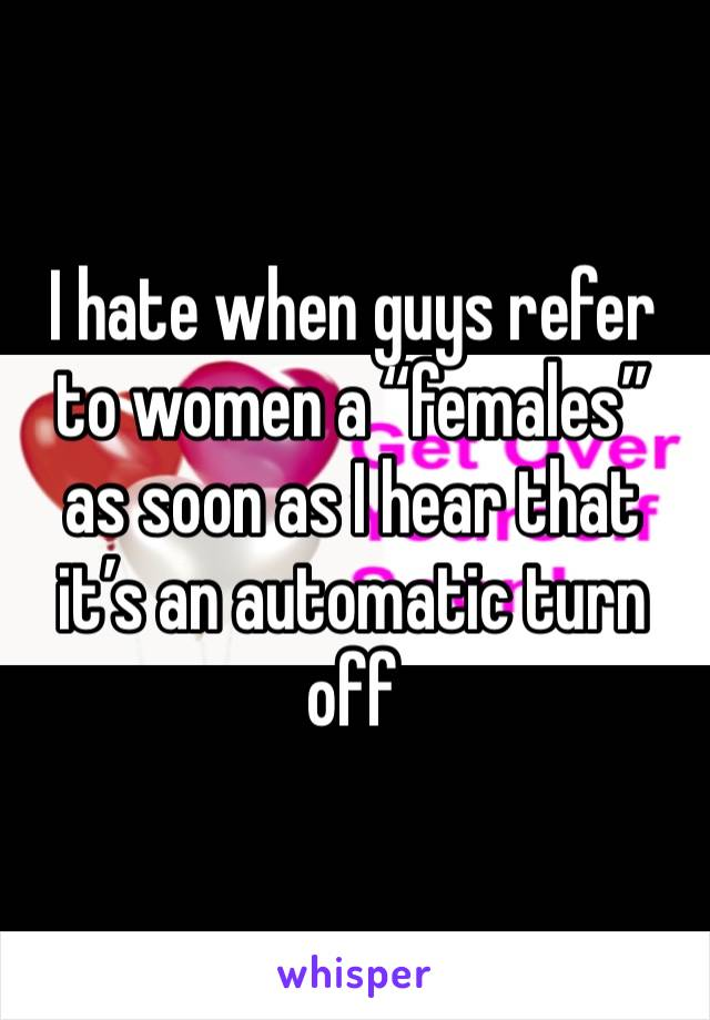 "I hate when guys refer to women a ""females"" as soon as I hear that it's an automatic turn off"