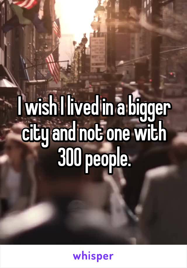 I wish I lived in a bigger city and not one with 300 people.