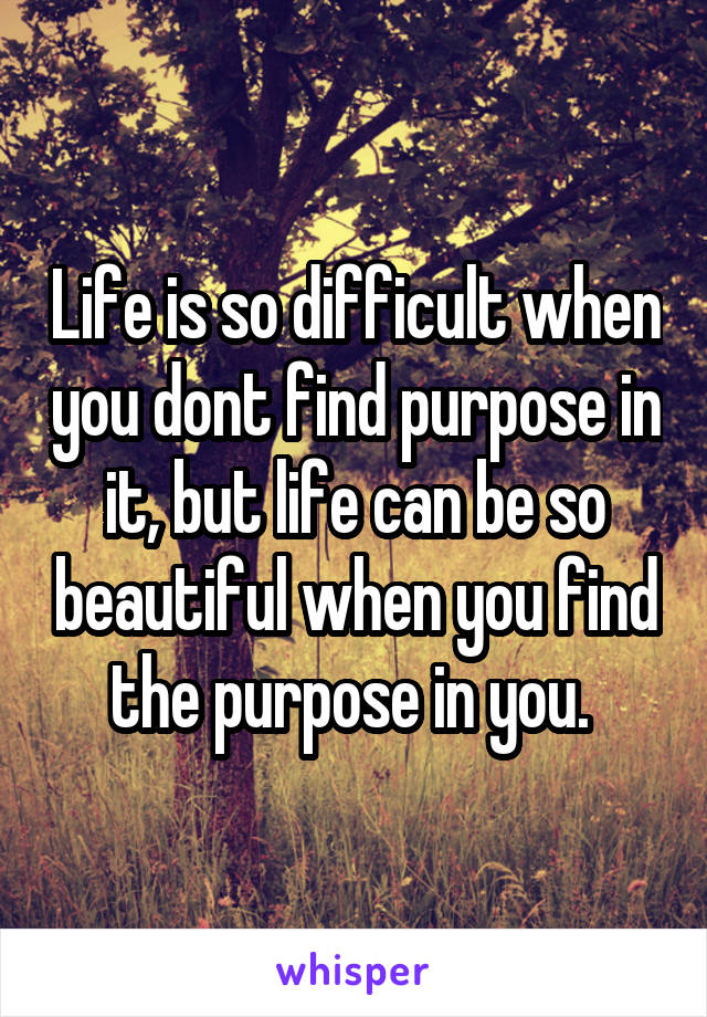 Life is so difficult when you dont find purpose in it, but life can be so beautiful when you find the purpose in you.