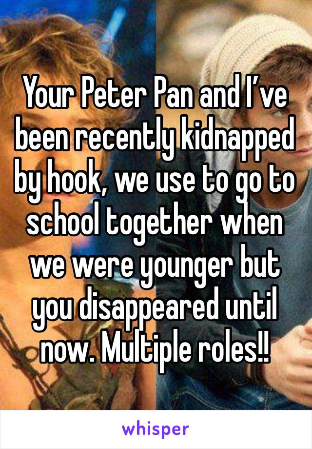 Your Peter Pan and I've been recently kidnapped by hook, we use to go to school together when we were younger but you disappeared until now. Multiple roles!!