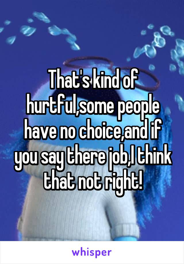 That's kind of hurtful,some people have no choice,and if you say there job,I think that not right!