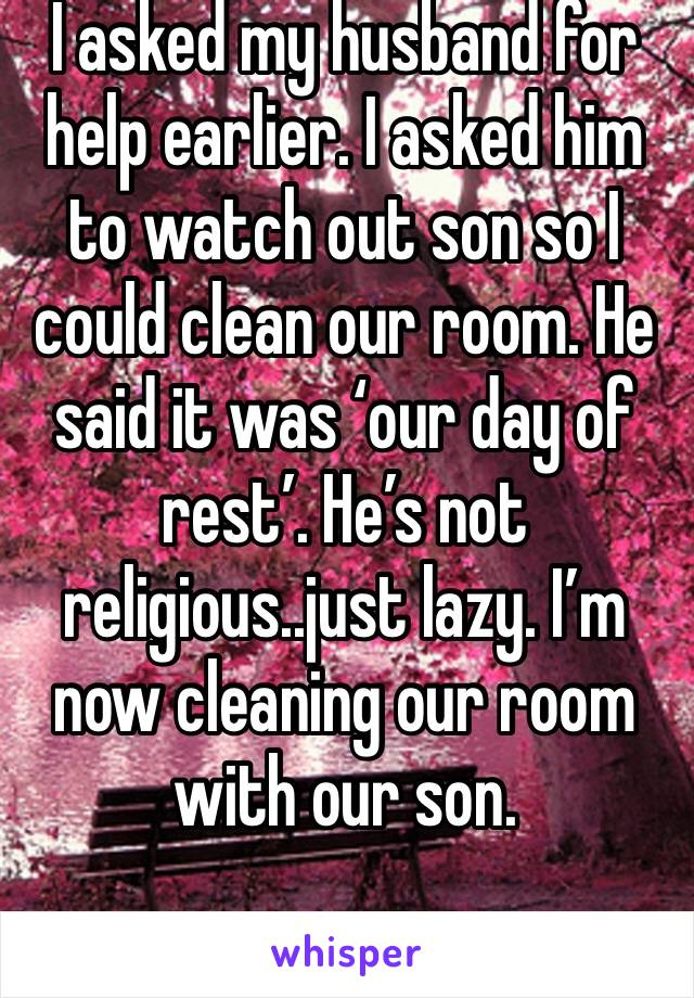 I asked my husband for help earlier. I asked him to watch out son so I could clean our room. He said it was 'our day of rest'. He's not religious..just lazy. I'm now cleaning our room with our son.