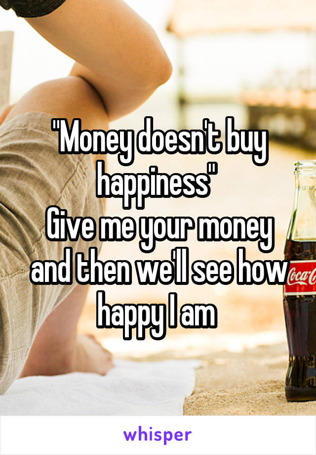 """""""Money doesn't buy happiness""""  Give me your money and then we'll see how happy I am"""
