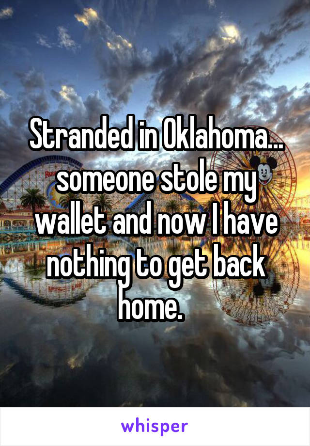 Stranded in Oklahoma... someone stole my wallet and now I have nothing to get back home.