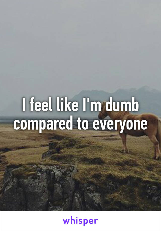 I feel like I'm dumb compared to everyone