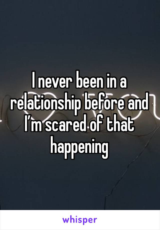 I never been in a relationship before and I'm scared of that happening