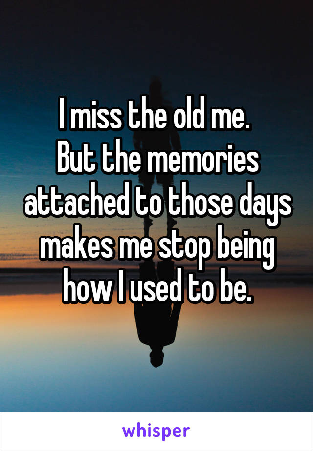 I miss the old me.  But the memories attached to those days makes me stop being how I used to be.