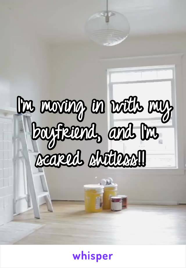 I'm moving in with my boyfriend, and I'm scared shitless!!
