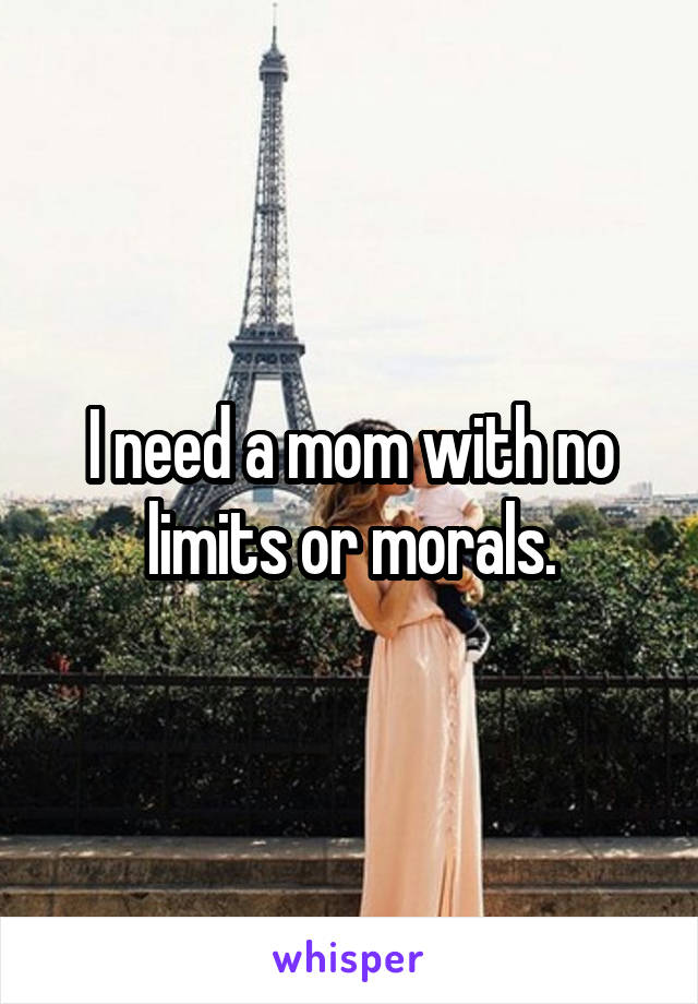 I need a mom with no limits or morals.