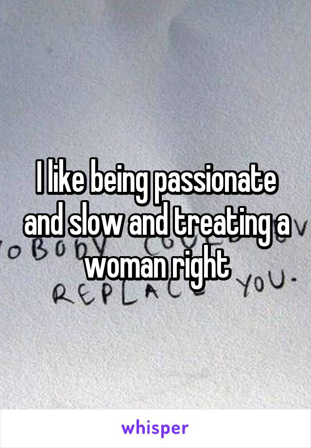 I like being passionate and slow and treating a woman right