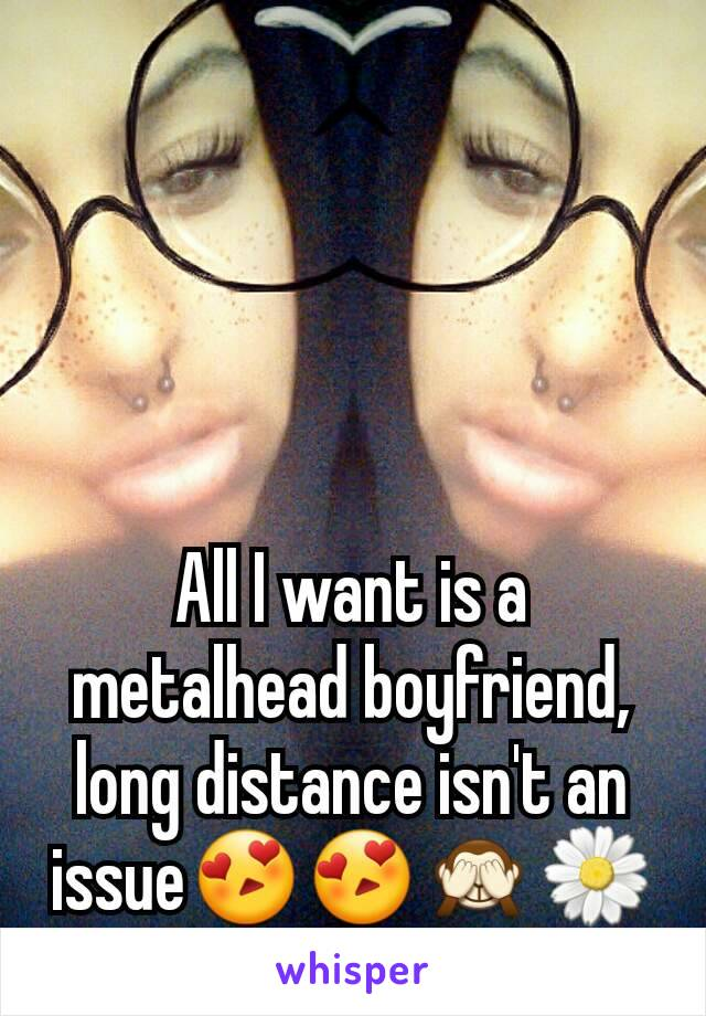 All I want is a metalhead boyfriend, long distance isn't an issue😍😍🙈🌼