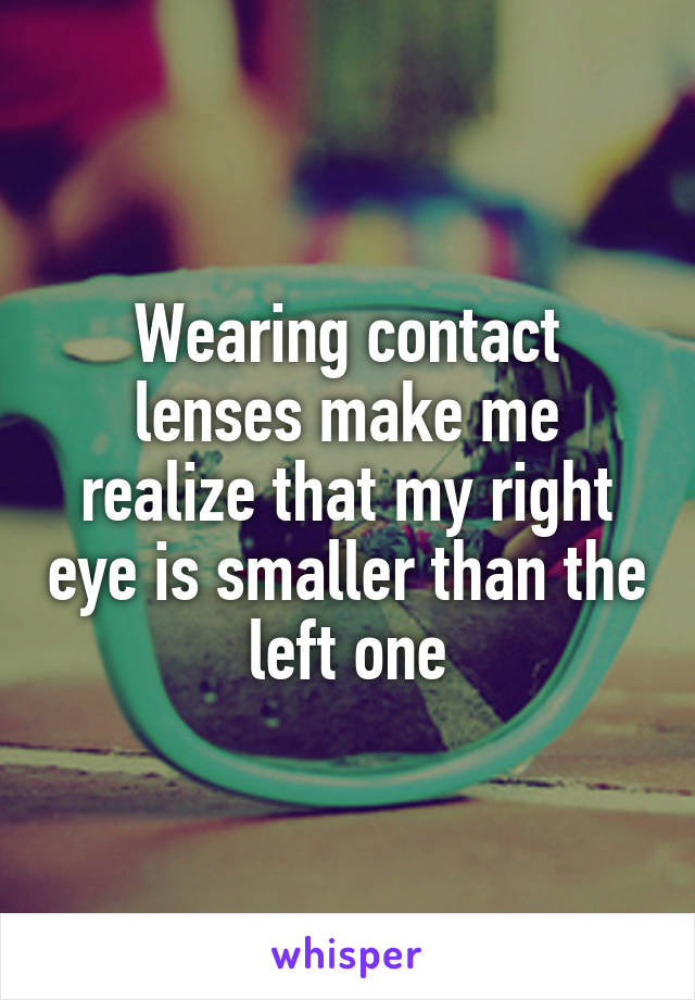 Wearing contact lenses make me realize that my right eye is smaller than the left one