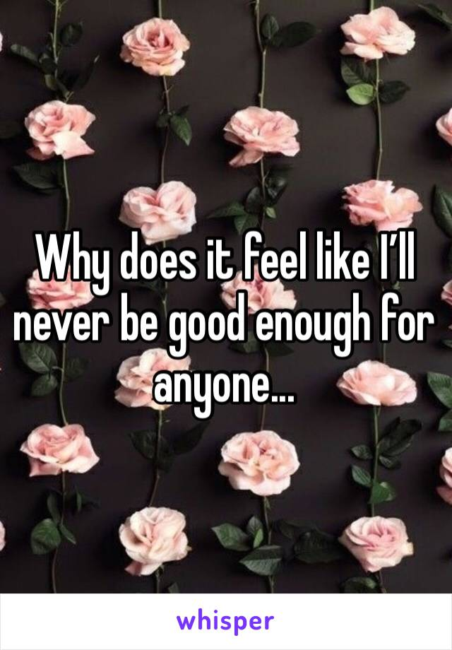 Why does it feel like I'll never be good enough for anyone...