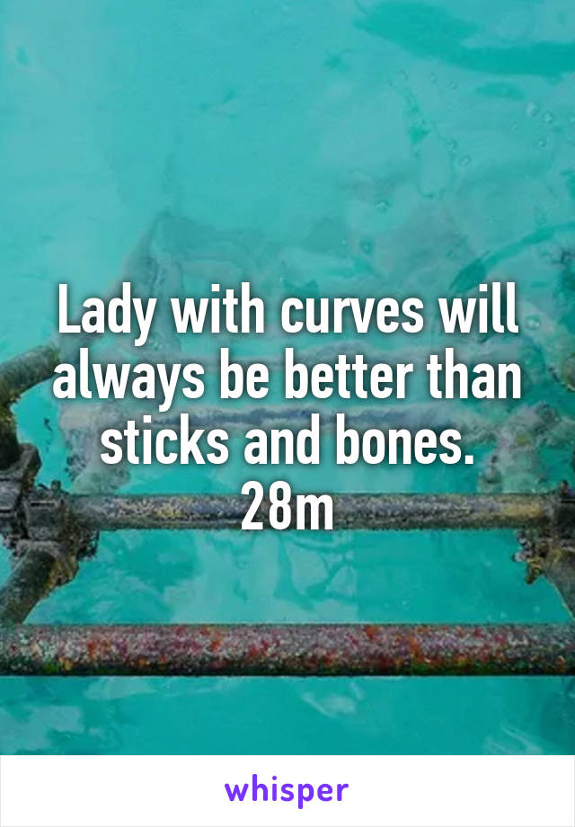 Lady with curves will always be better than sticks and bones. 28m