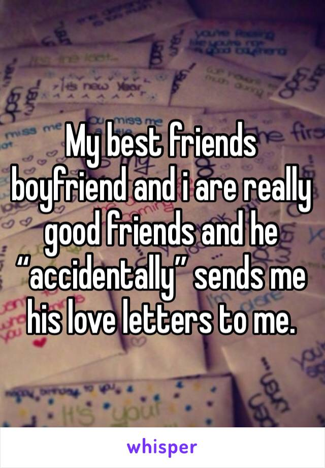 "My best friends boyfriend and i are really good friends and he ""accidentally"" sends me his love letters to me."