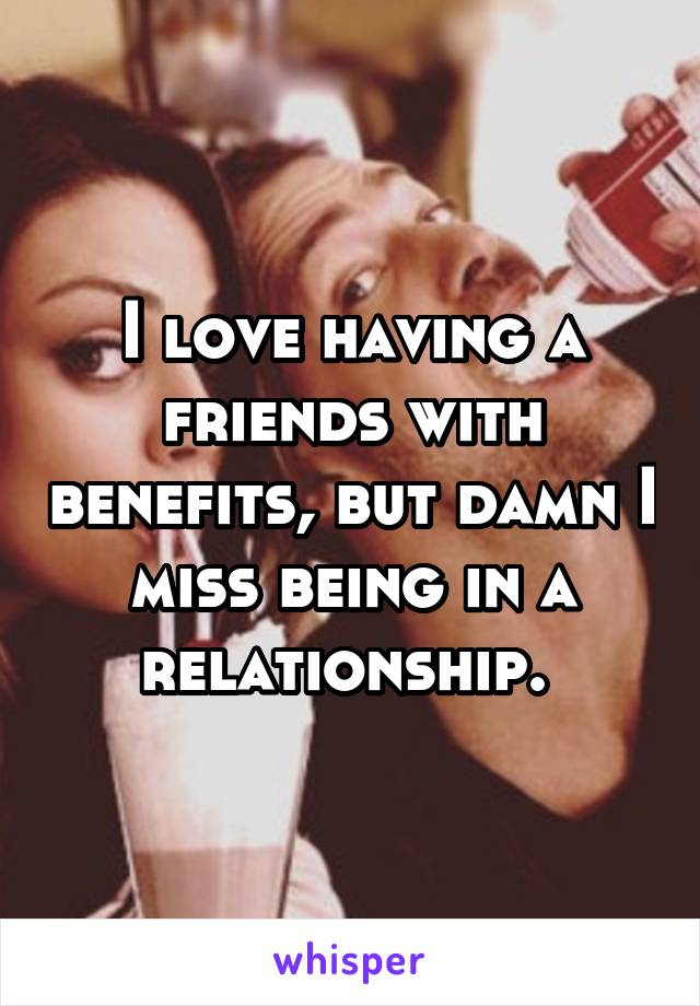 I love having a friends with benefits, but damn I miss being in a relationship.