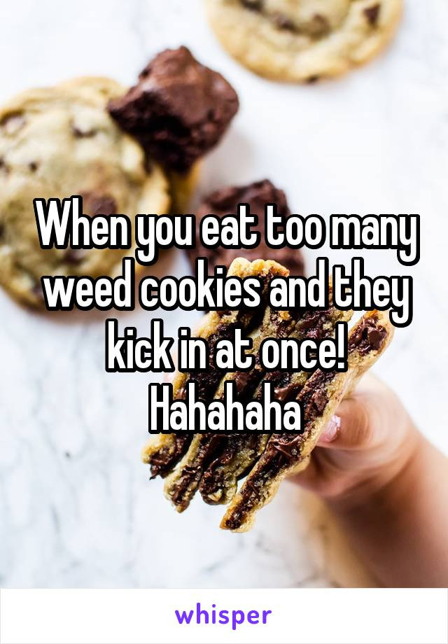 When you eat too many weed cookies and they kick in at once! Hahahaha