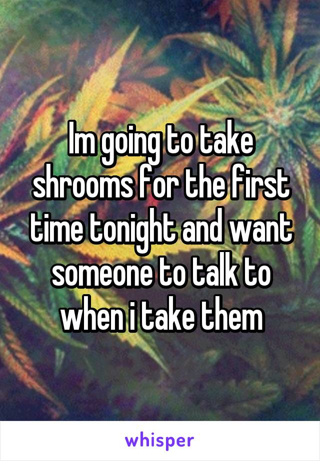 Im going to take shrooms for the first time tonight and want someone to talk to when i take them