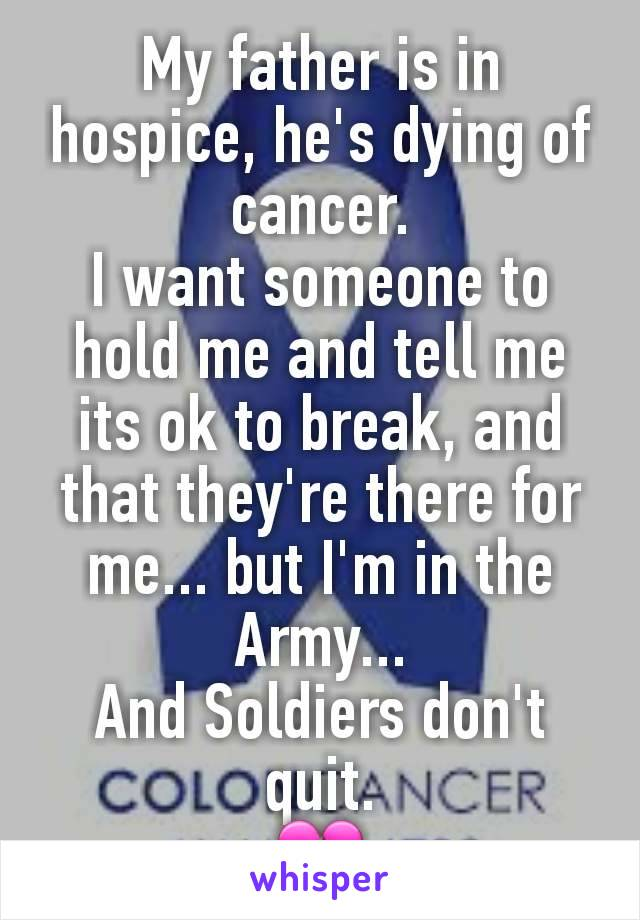 My father is in hospice, he's dying of cancer. I want someone to hold me and tell me its ok to break, and that they're there for me... but I'm in the Army... And Soldiers don't quit. 💔