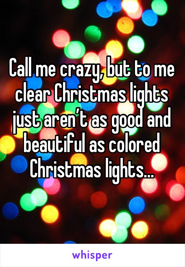 Call me crazy, but to me clear Christmas lights just aren't as good and beautiful as colored Christmas lights...