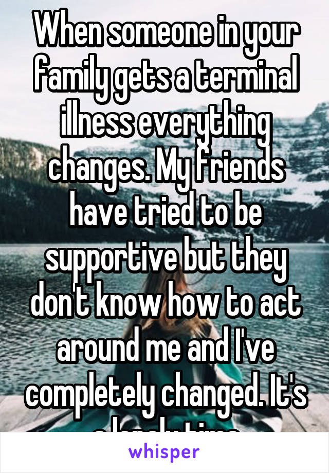 When someone in your family gets a terminal illness everything changes. My friends have tried to be supportive but they don't know how to act around me and I've completely changed. It's a lonely time