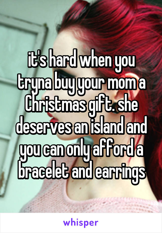 it's hard when you tryna buy your mom a Christmas gift. she deserves an island and you can only afford a bracelet and earrings