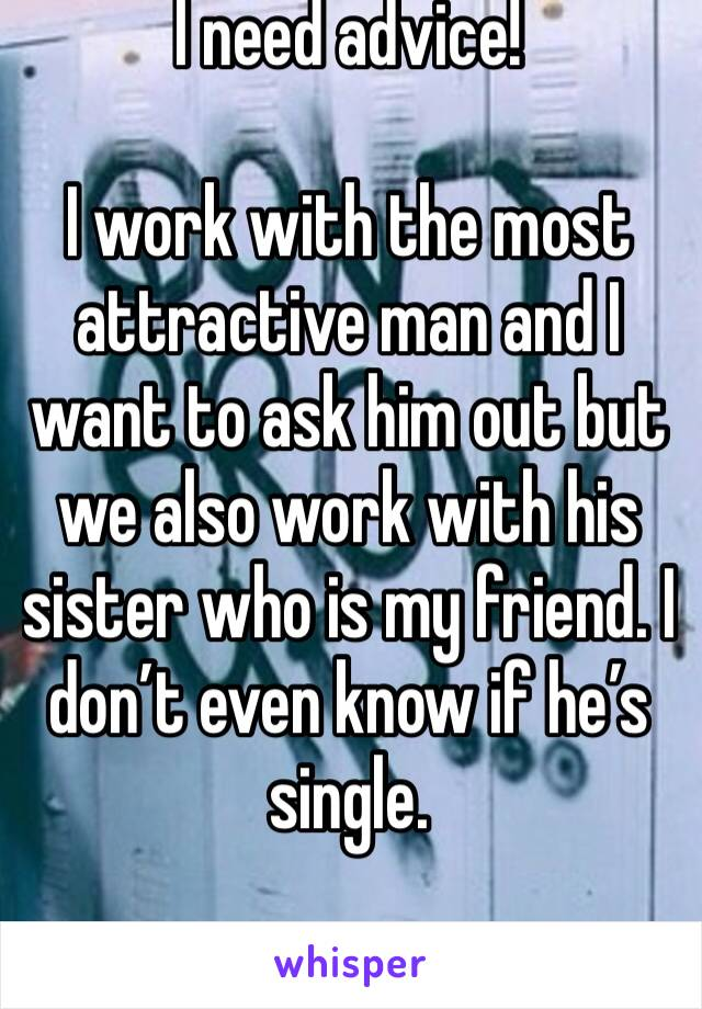 I need advice!  I work with the most attractive man and I want to ask him out but we also work with his sister who is my friend. I don't even know if he's single.