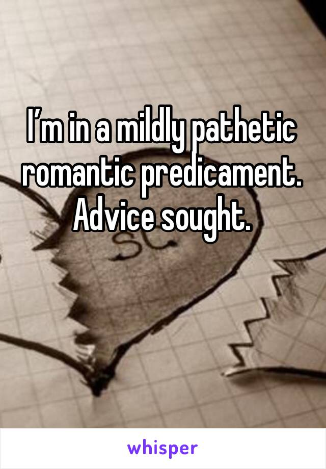 I'm in a mildly pathetic romantic predicament. Advice sought.