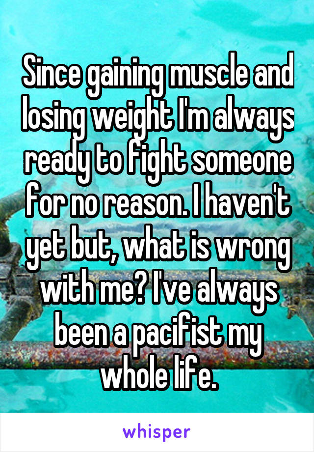 Since gaining muscle and losing weight I'm always ready to fight someone for no reason. I haven't yet but, what is wrong with me? I've always been a pacifist my whole life.