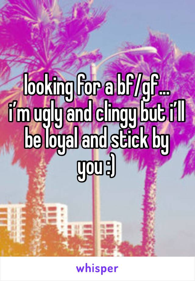 looking for a bf/gf... i'm ugly and clingy but i'll be loyal and stick by you :)