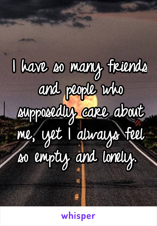 I have so many friends and people who supposedly care about me, yet I always feel so empty and lonely.