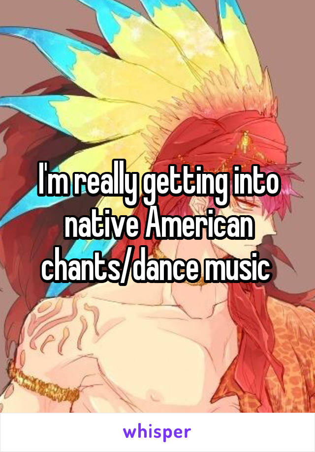 I'm really getting into native American chants/dance music