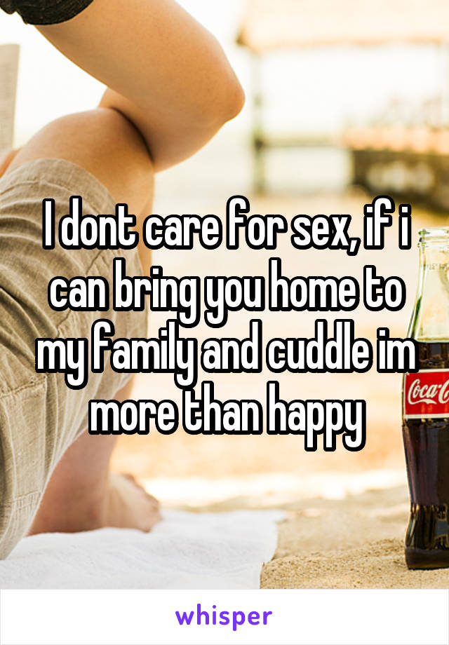 I dont care for sex, if i can bring you home to my family and cuddle im more than happy