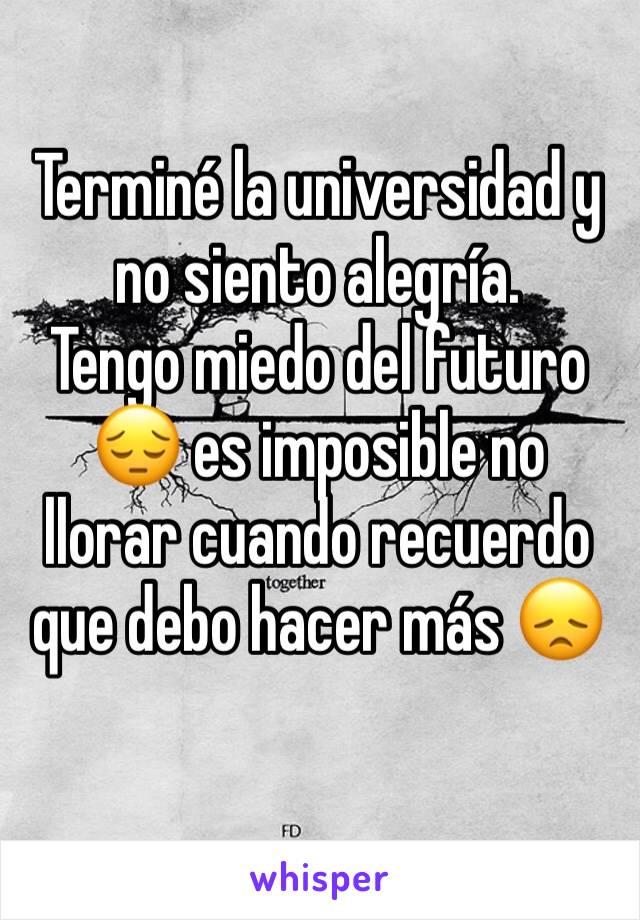 Terminé la universidad y no siento alegría. Tengo miedo del futuro 😔 es imposible no llorar cuando recuerdo que debo hacer más 😞