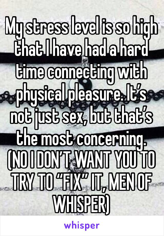 "My stress level is so high that I have had a hard time connecting with physical pleasure. It's not just sex, but that's the most concerning. (NO I DON'T WANT YOU TO TRY TO ""FIX"" IT, MEN OF WHISPER)"
