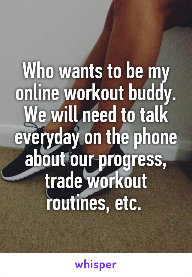 Who wants to be my online workout buddy. We will need to talk everyday on the phone about our progress, trade workout routines, etc.