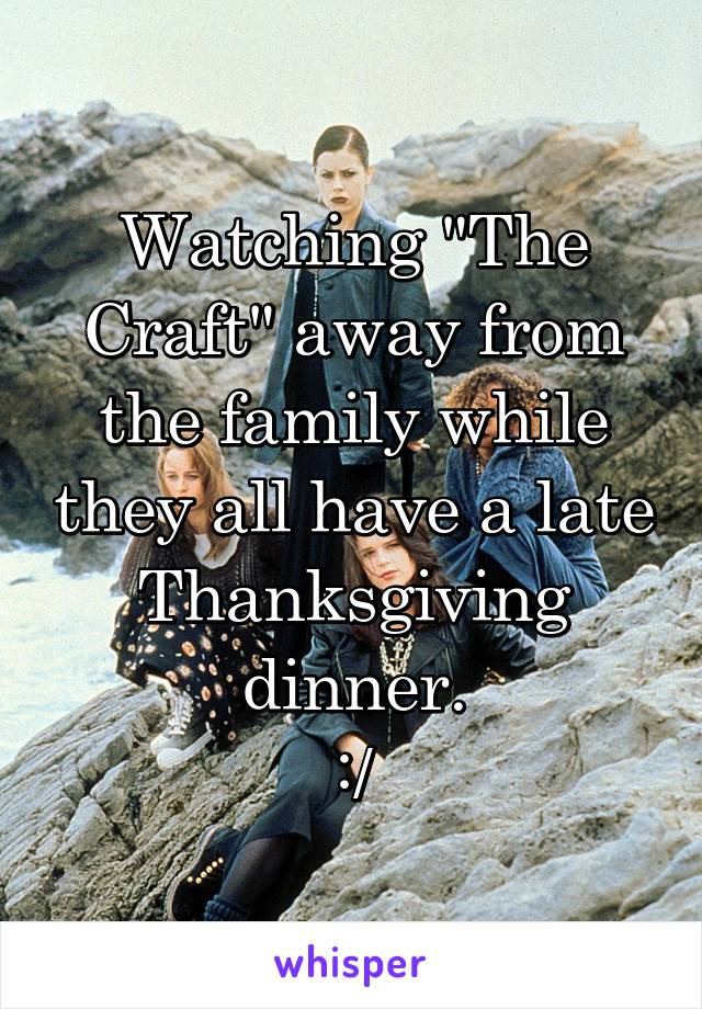 "Watching ""The Craft"" away from the family while they all have a late Thanksgiving dinner. :/"