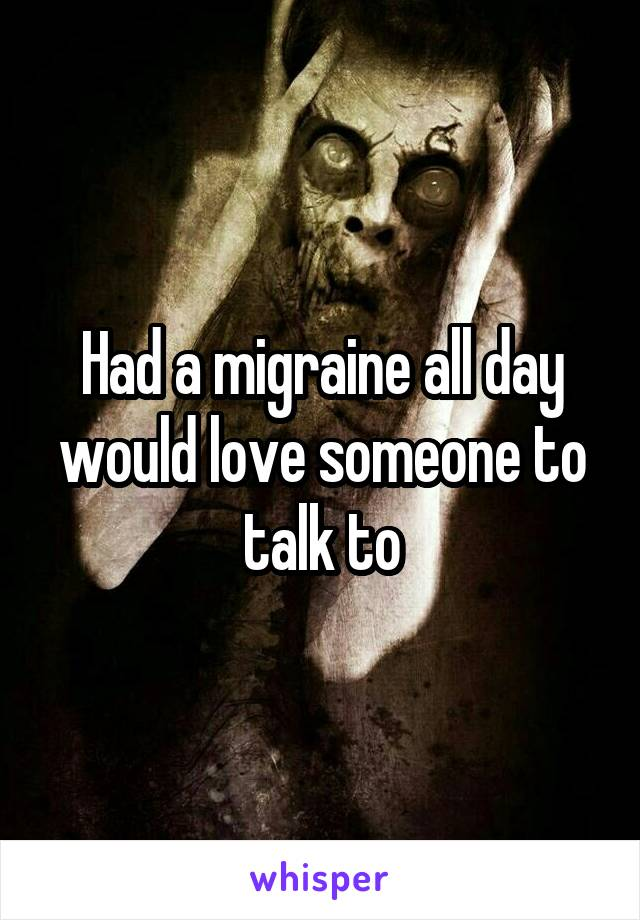 Had a migraine all day would love someone to talk to