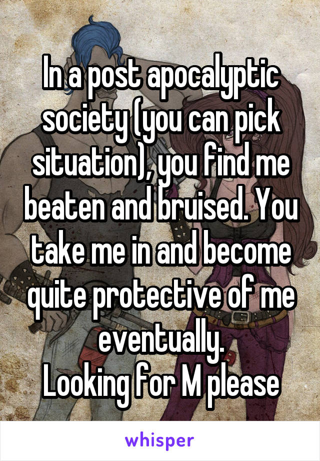 In a post apocalyptic society (you can pick situation), you find me beaten and bruised. You take me in and become quite protective of me eventually. Looking for M please