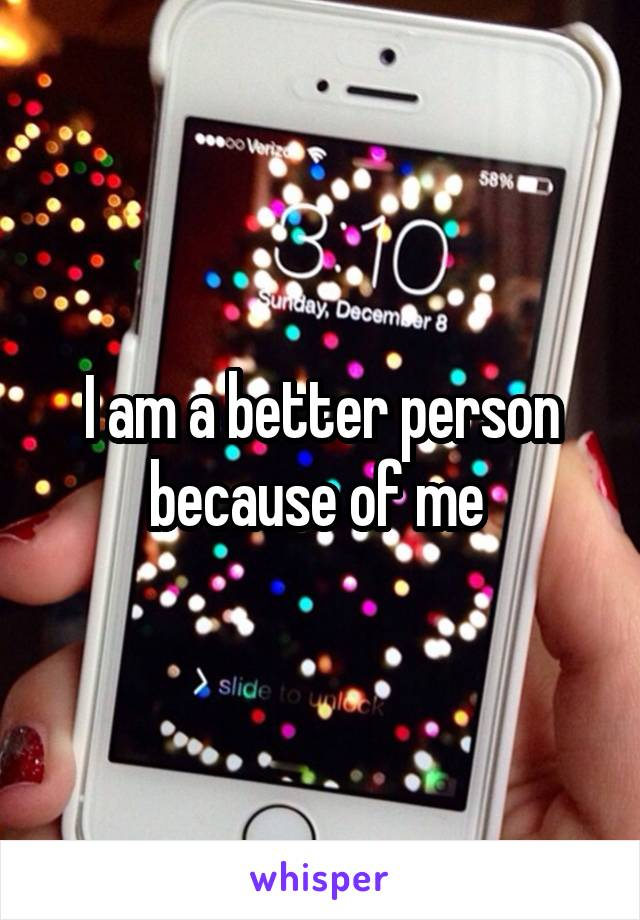 I am a better person because of me
