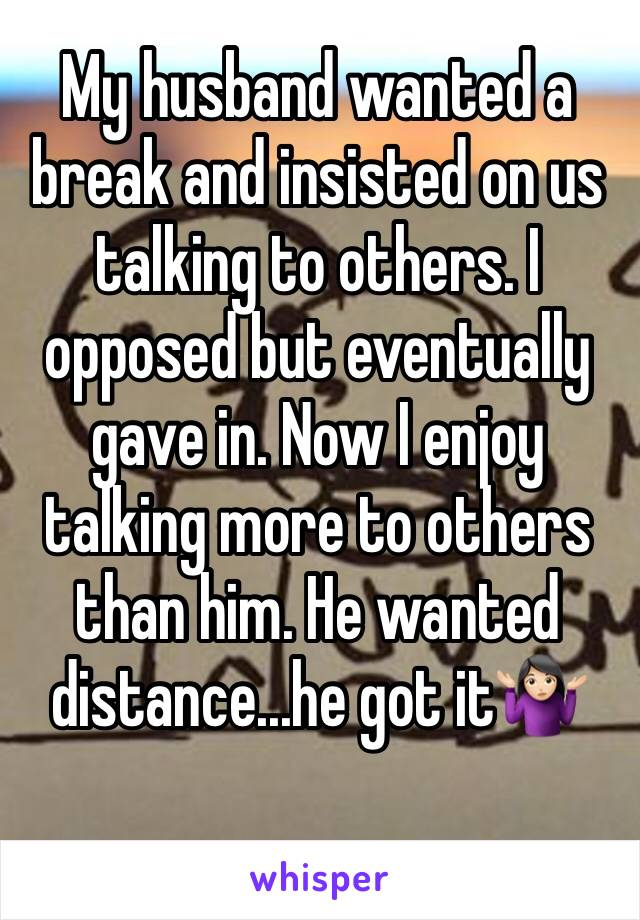 My husband wanted a break and insisted on us talking to others. I opposed but eventually gave in. Now I enjoy talking more to others than him. He wanted distance...he got it🤷🏻♀️