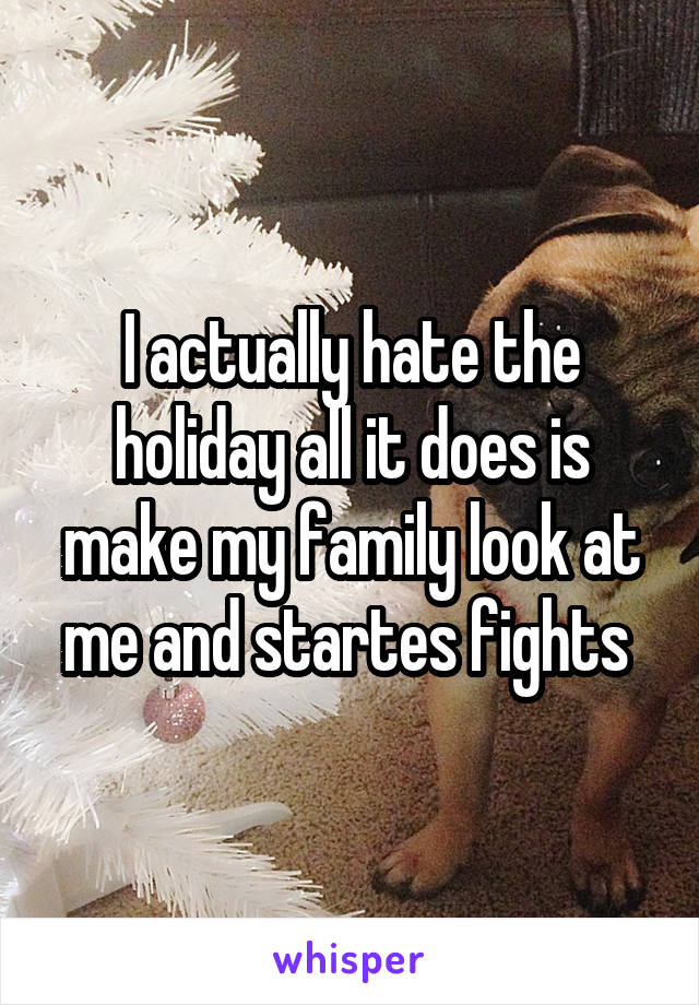 I actually hate the holiday all it does is make my family look at me and startes fights