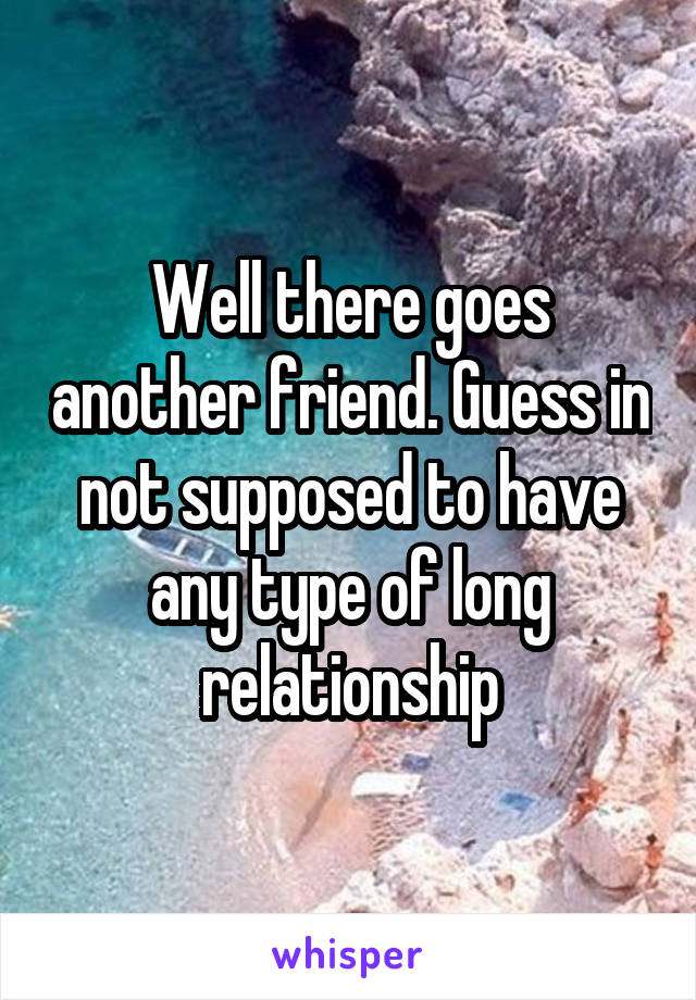 Well there goes another friend. Guess in not supposed to have any type of long relationship
