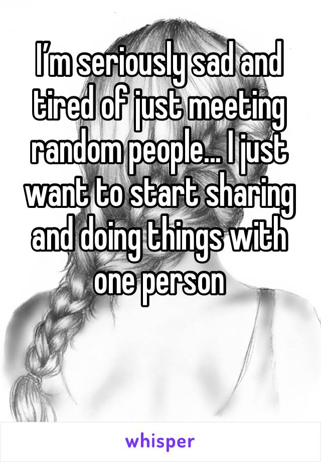I'm seriously sad and tired of just meeting random people... I just want to start sharing and doing things with one person