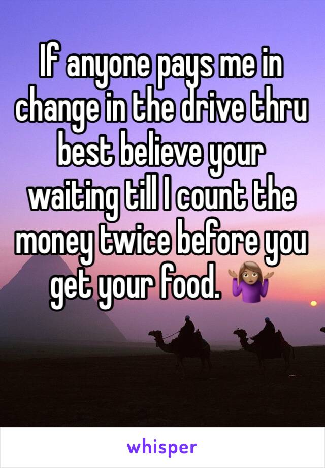 If anyone pays me in change in the drive thru best believe your waiting till I count the money twice before you get your food. 🤷🏽‍♀️
